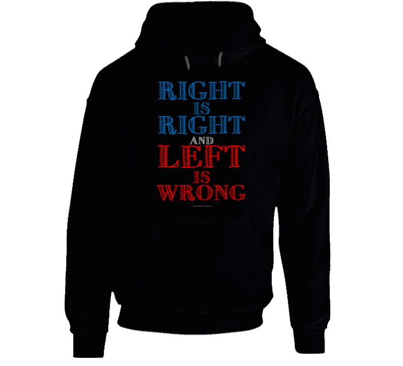 Right Is Right And Left Is Wrong Conservative Political Gift Hoodie