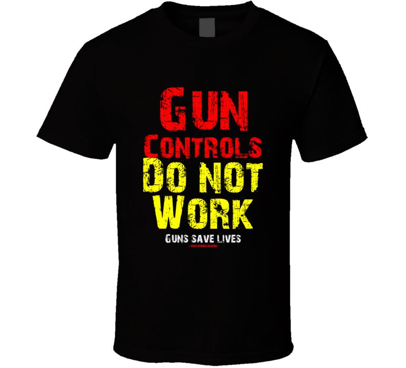 Gun Controls Do Not Work Guns Save Lives Second Amendment T Shirt
