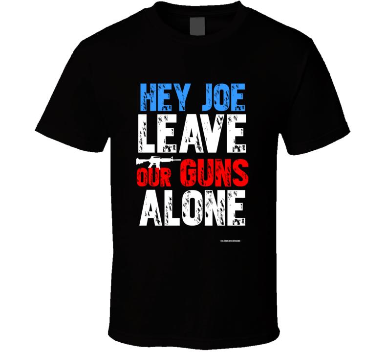 Hey Joe Leave Our Guns Alone  Gun Rights Second Amendment Gift T Shirt