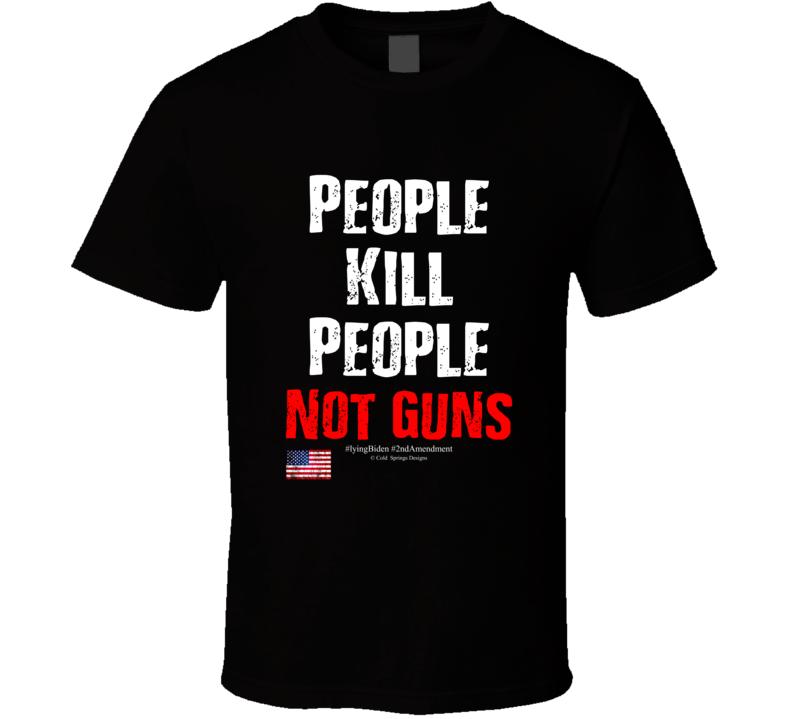 People Kill People Not Guns #liyingbiden #2ndamendment Gift T Shirt
