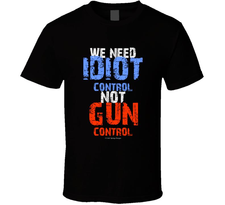 We Need Idiot Control Not Gun Control 2nd Amendment Gift T Shirt