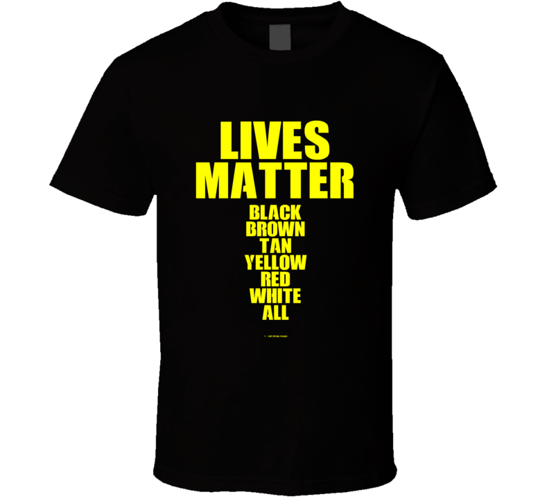 Lives Matter Black Brown Tan Yellow Red White All Gift T Shirt