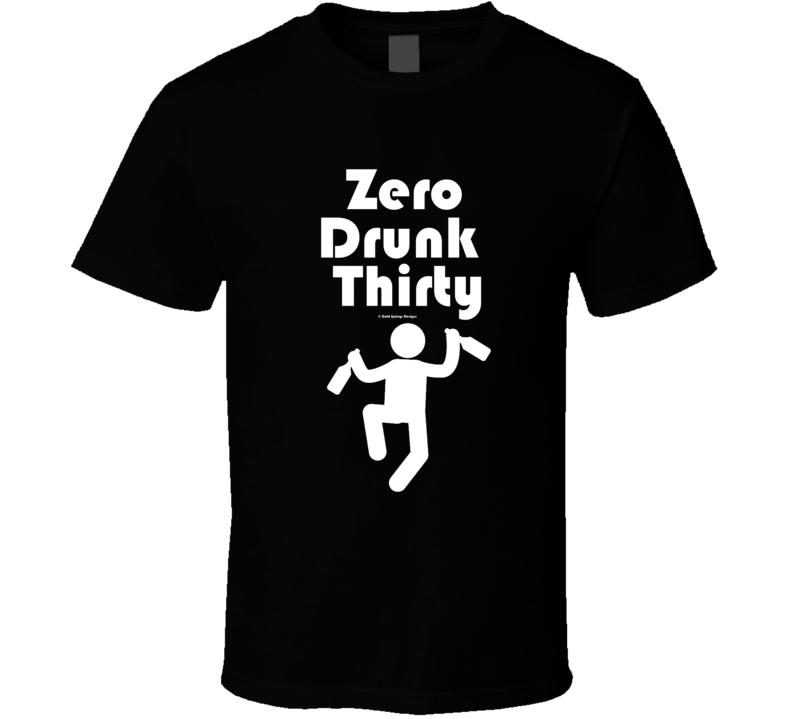 Zero Drunk Thirty  T Shirt