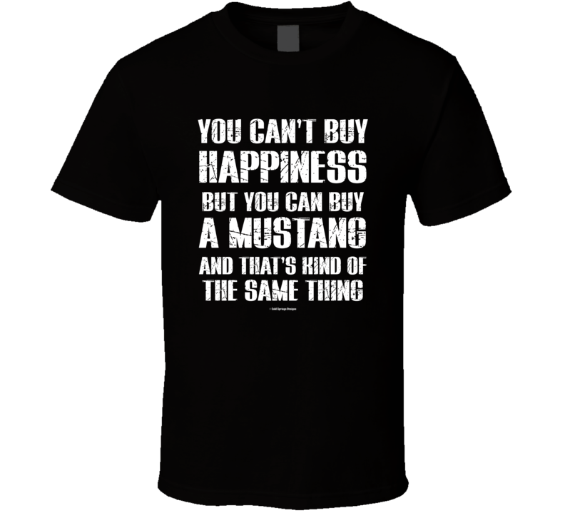 You Can't By Happiness But You Can Buy A Mustang And That's Kind Of The Same Thing T Shirt