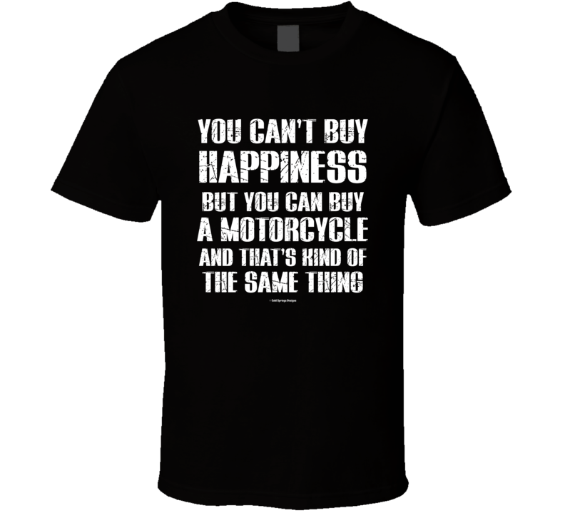 You Can't By Happiness But You Can Buy A Motorcycle  And That's Kind Of The Same Thing T Shirt