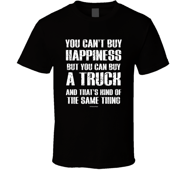 You Can't By Happiness But You Can Buy A Truck And That's Kind Of The Same Thing T Shirt