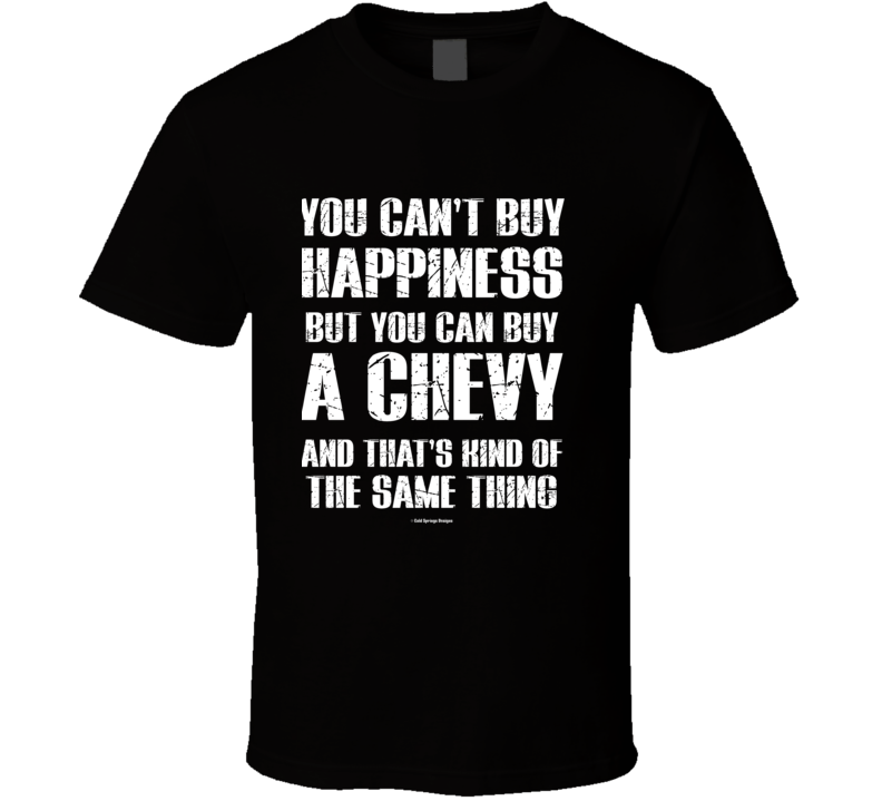 You Can't By Happiness But You Can Buy A Chevy And That's Kind Of The Same Thing T Shirt