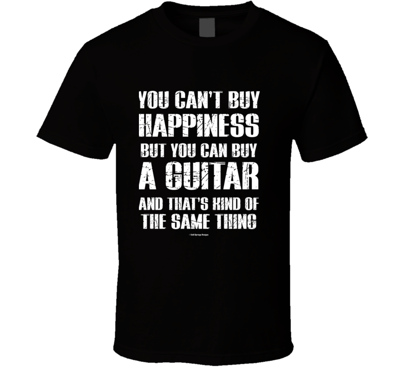 You Can't By Happiness But You Can Buy A Guitar And That's Kind Of The Same Thing T Shirt