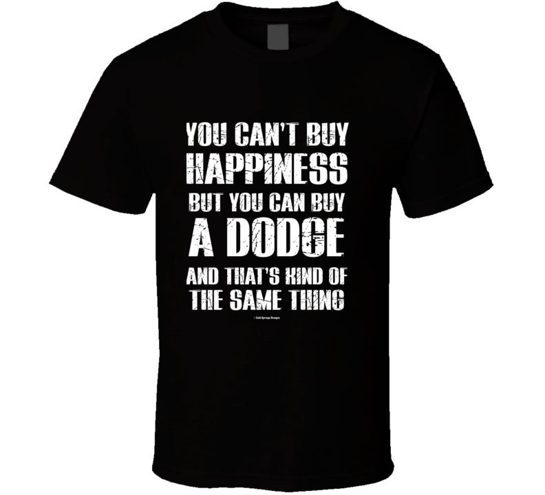 You Can't By Happiness But You Can Buy A Dodge And That's Kind Of The Same Thing T Shirt