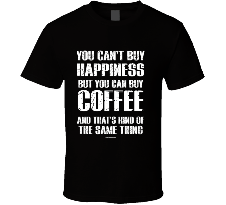 You Can't By Happiness But You Can Buy Coffee And That's Kind Of The Same Thing T Shirt
