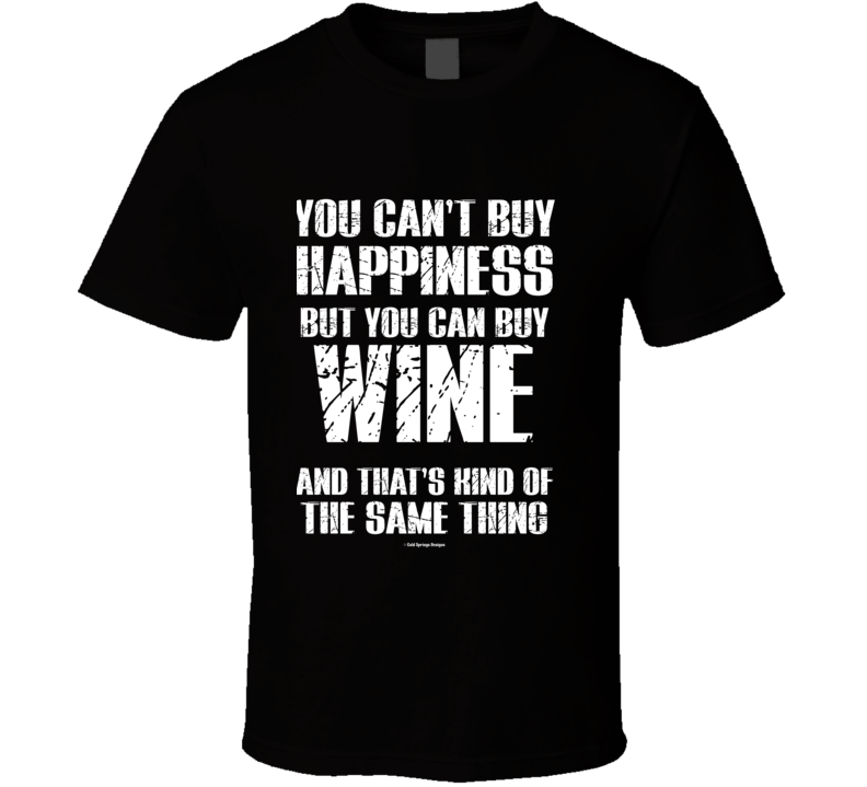 You Can't By Happiness But You Can Buy Wine And That's Kind Of The Same Thing T Shirt
