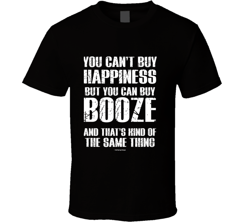 You Can't By Happiness But You Can Buy Booze And That's Kind Of The Same Thing T Shirt