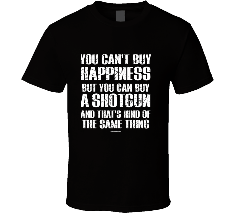 You Can't By Happiness But You Can Buy A Shotgun And That's Kind Of The Same Thing T Shirt