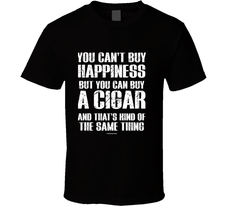 You Can't By Happiness But You Can Buy A Cigar And That's Kind Of The Same Thing T Shirt