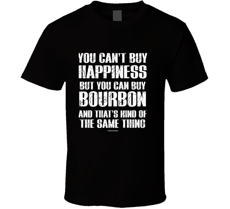 You Can't By Happiness But You Can Buy Bourbon And That's Kind Of The Same Thing T Shirt