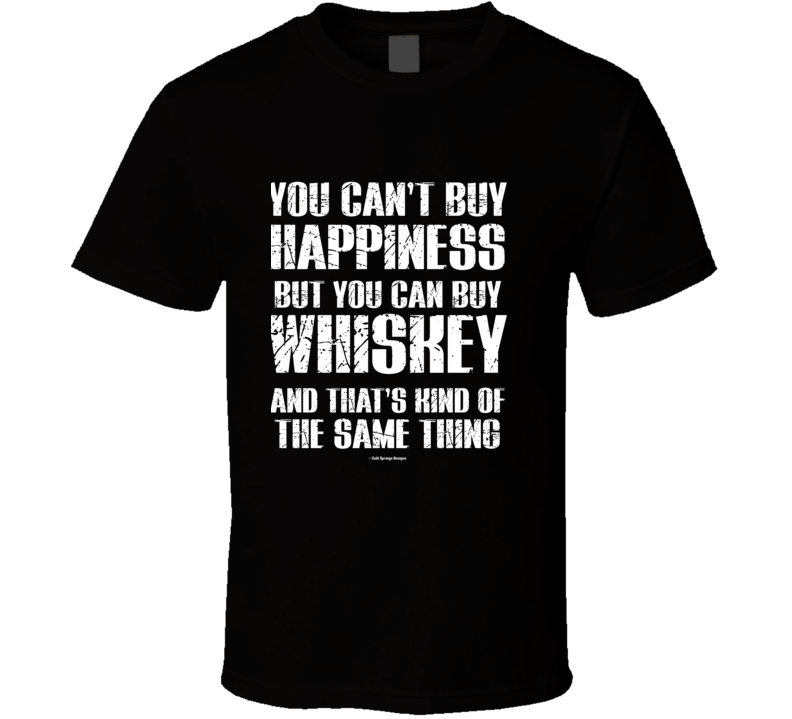 You Can't By Happiness But You Can Buy Whiskey And That's Kind Of The Same Thing T Shirt