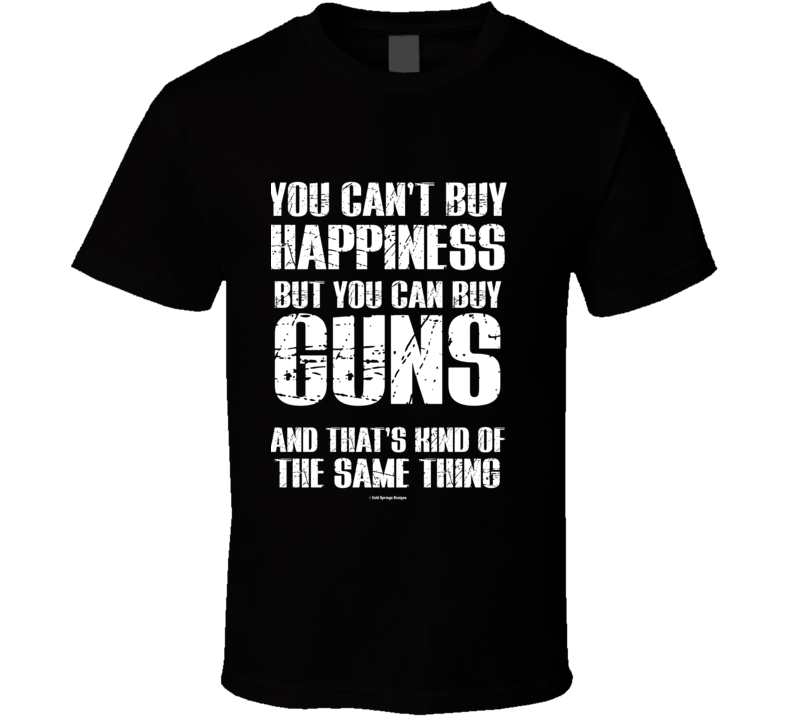 You Can't By Happiness But You Can Buy Guns And That's Kind Of The Same Thing T Shirt