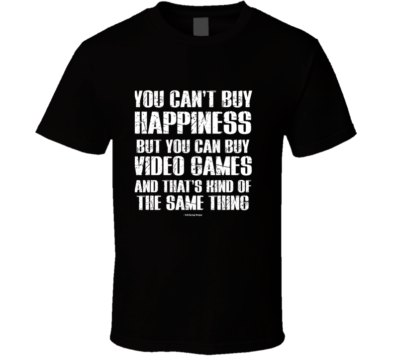 You Can't By Happiness But You Can Buy Video Games And That's Kind Of The Same Thing T Shirt