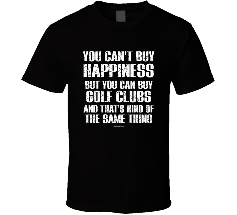 You Cant Buy Happiness But You Can Buy Golf Clubs And That's Kind Of The Same Thing T Shirt