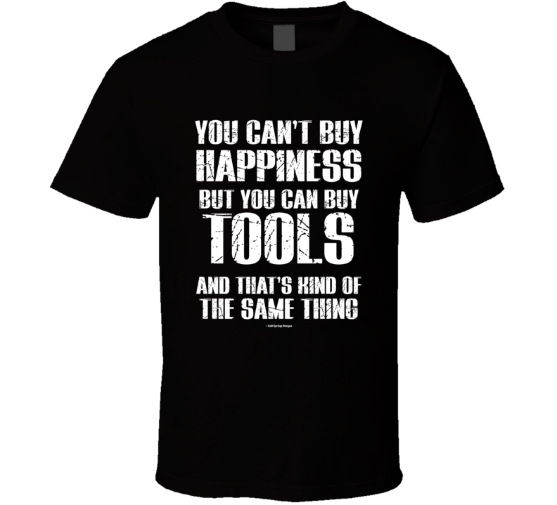 You Cant Buy Happiness But You Can Buy Tools And That's Kind Of The Same Thing T Shirt