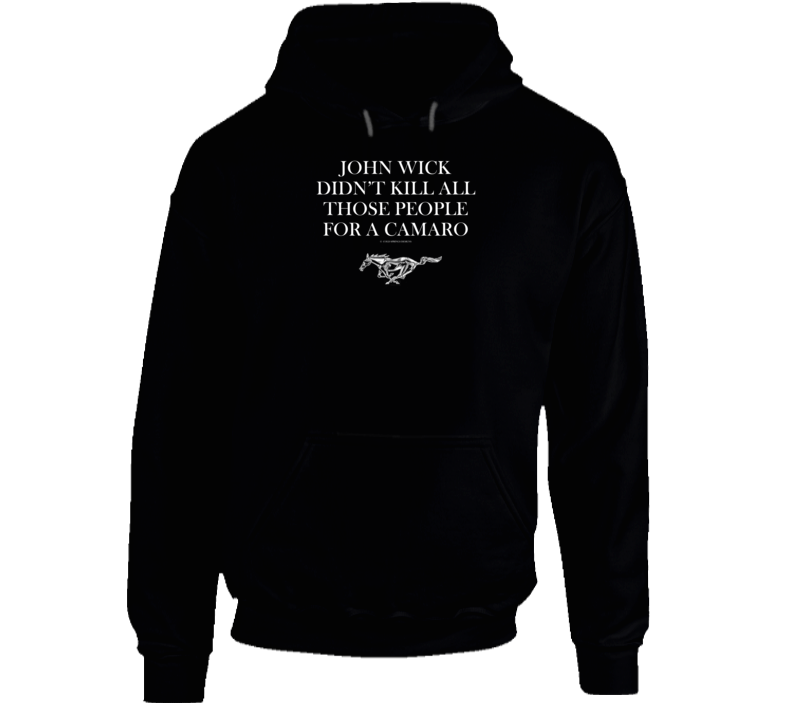 John Wick Didn't Kill All Those People For A Camaro Funny Mustang Gift Hoodie