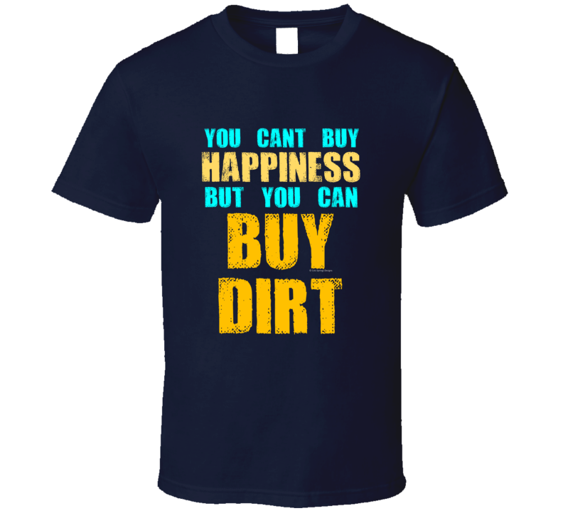 You Cant Buy Happiness But You Can Buy Dirt Funny Country Song Gift T Shirt