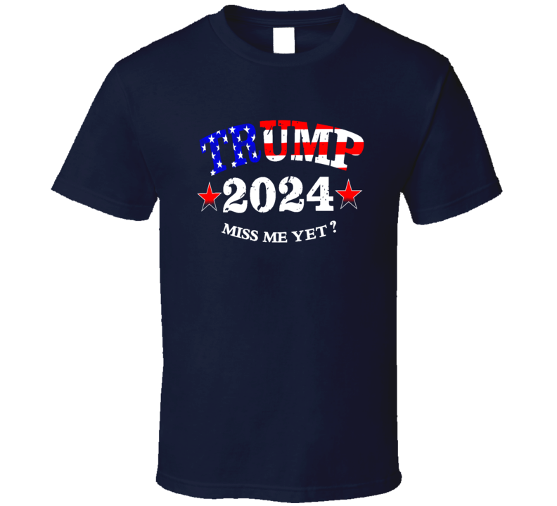 Trump 2024 Miss Me Yet? Funny Republican Gift T Shirt