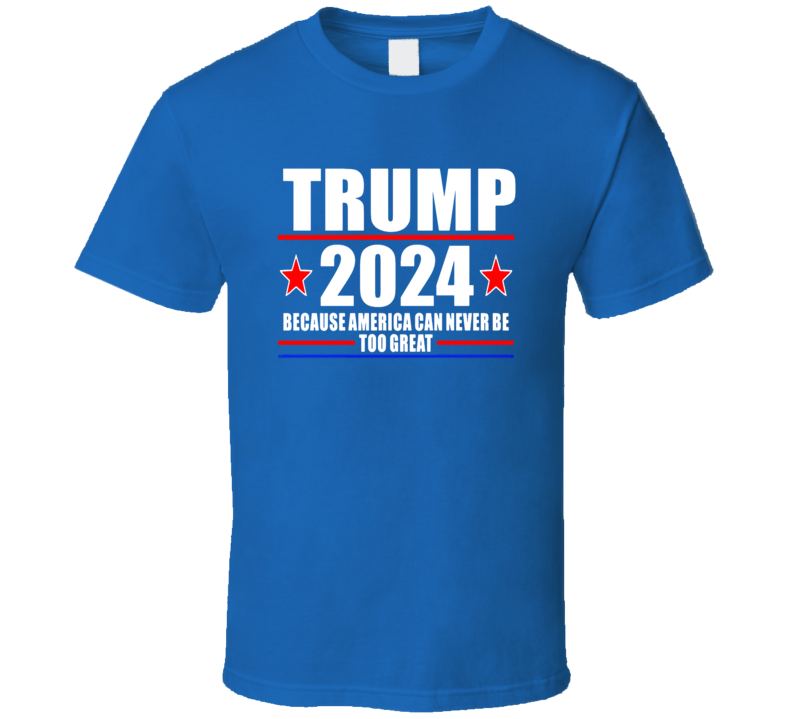 Trump 2024  Becausse America Can Never Be Too Great T Shirt