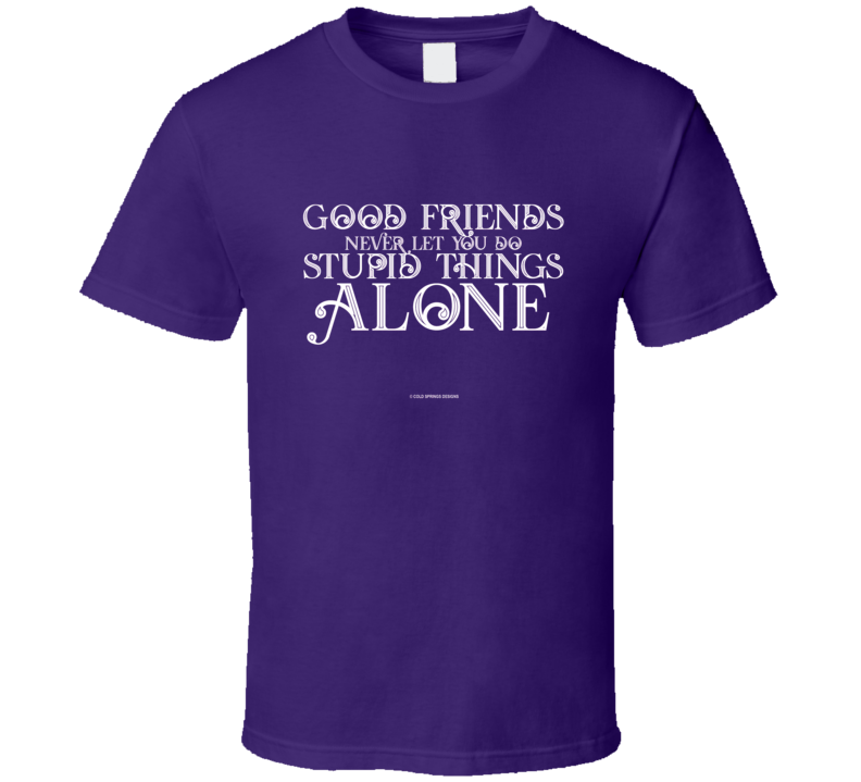 Good Friends Never Let You Do Stupid Things Alone Funny Gift T Shirt