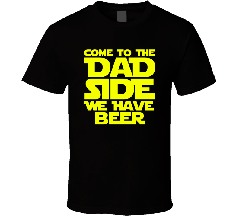 Come To The Dad Side We Have Beer Funny Gift T Shirt