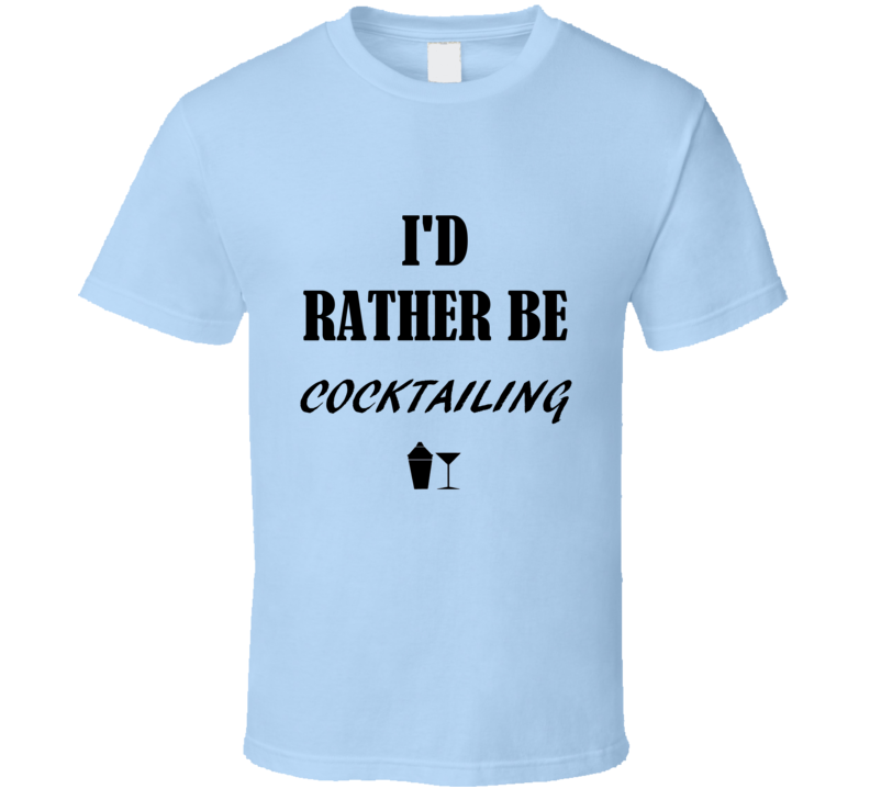 I'd Rather Be Cocktailing T Shirt