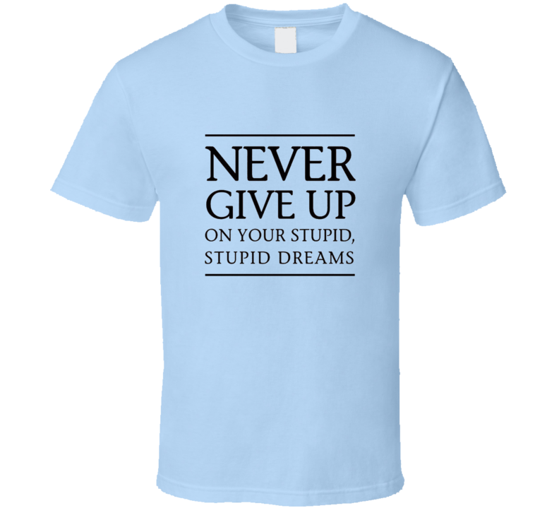 Never Give Up On Your Stupid , Stupid Dreams T Shirt