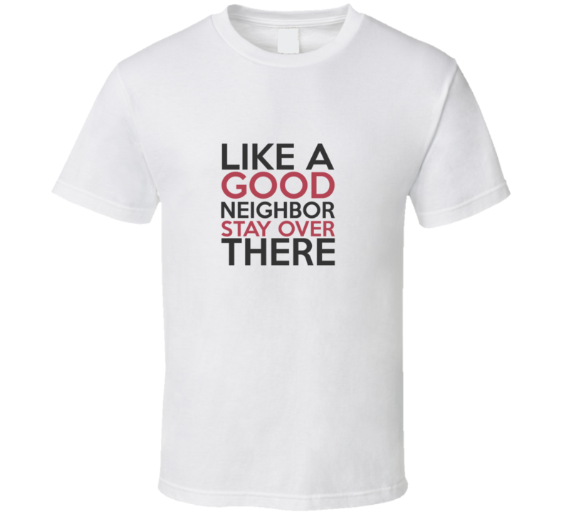 Like A Good Neighbor Stay Over There T Shirt