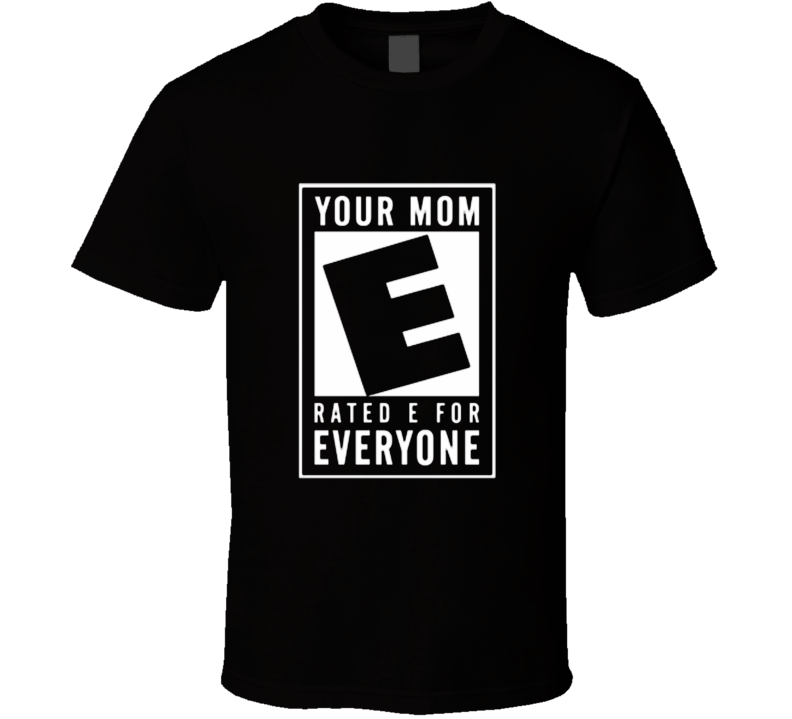 Your Mom Rated E For Everyone Funny Offensive T shirt