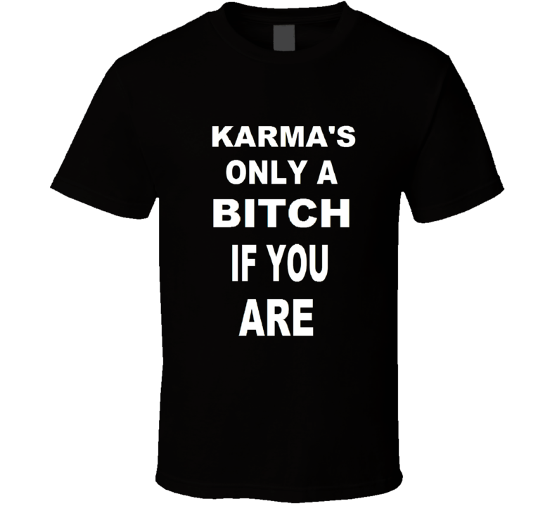 Karma's Only A Bitch If You Are T Shirt