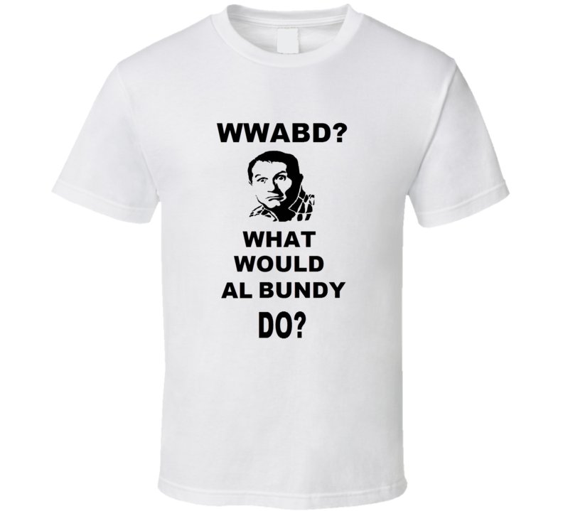 What Would Al Bundy Do T Shirt