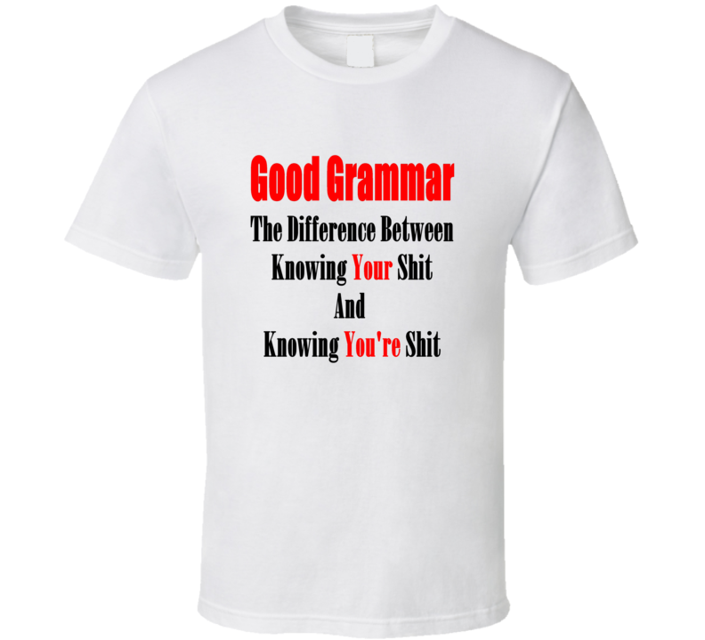 Good Grammar The Difference Between Knowing Your Shit T shirt