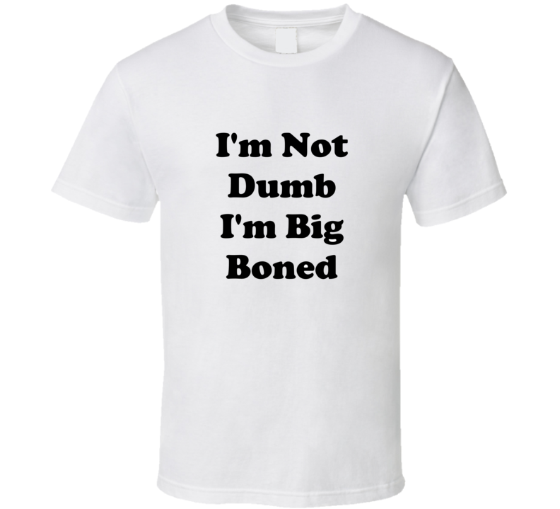 I'm Not Dumb I'm Big Boned T Shirt