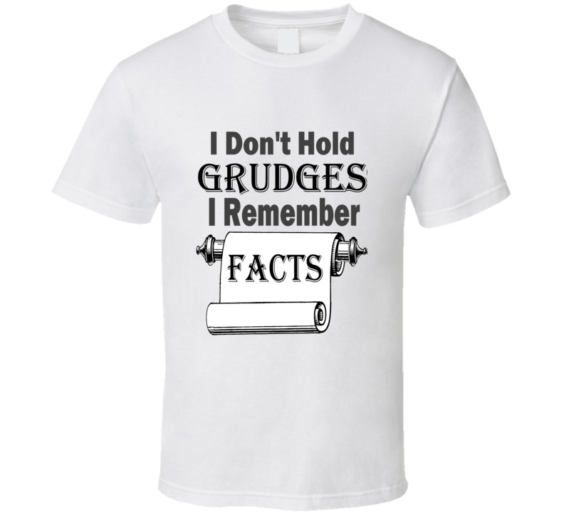 I Don't Hold Grudges I Remember Facts T Shirt