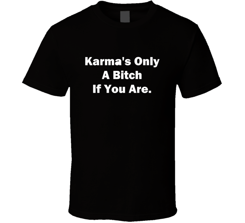 Karma's Only A Bitch If You Are Funny Quotes And Sayings T shirt