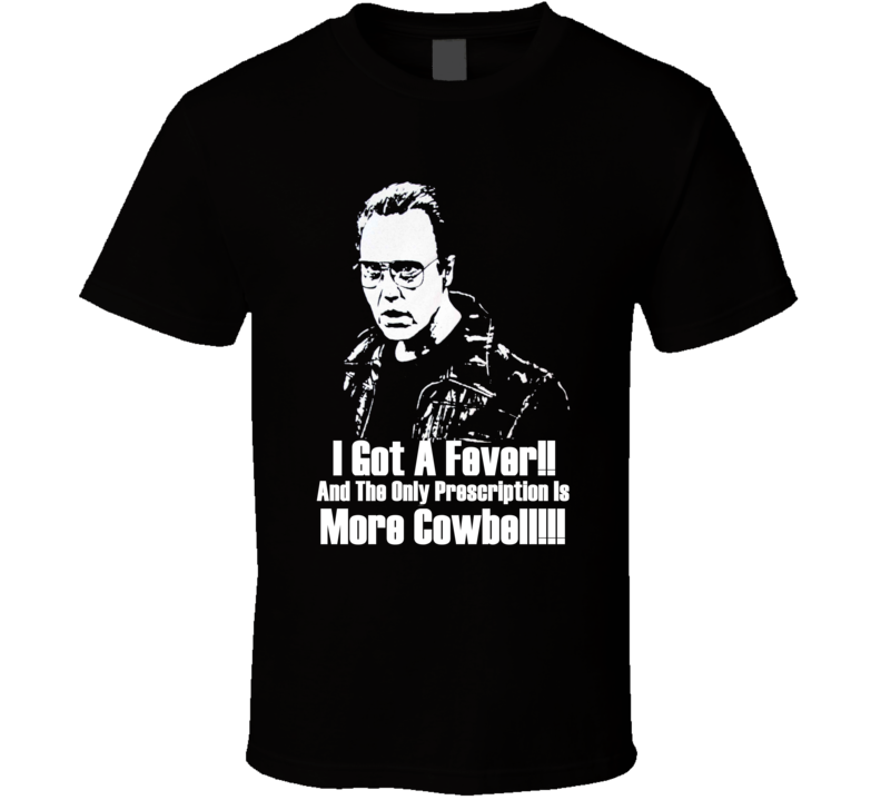 I Got A Fever And The Only Prescription Is More Cowbell