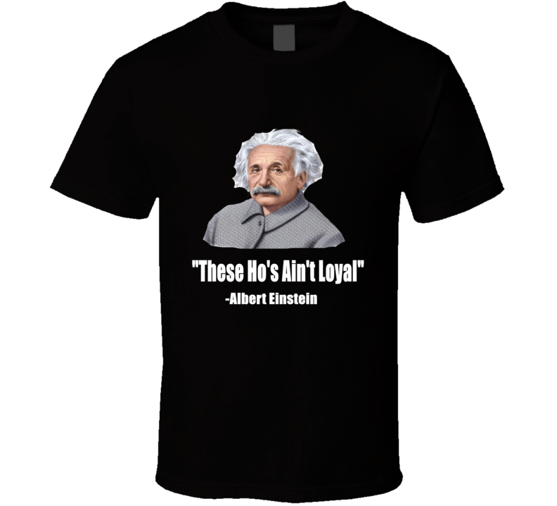 Albert Einstein Funny Fake Quote These Ho's Ain't Loyal T Shirt