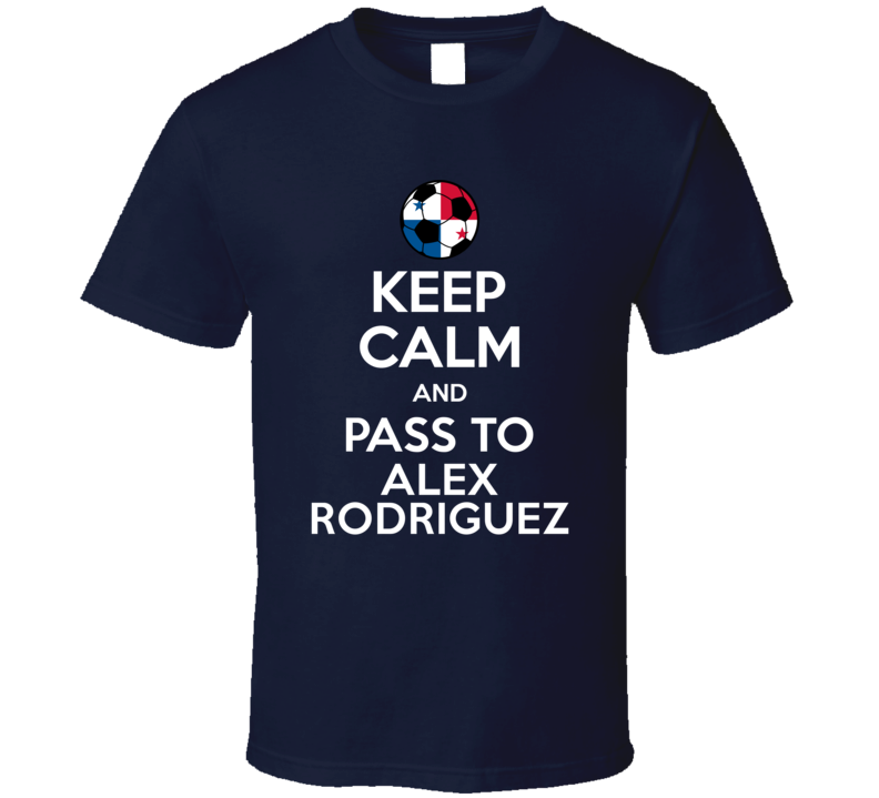 Keep Calm And Pass To Alex Rodriguez Panama Soccer Futbol Copa T Shirt