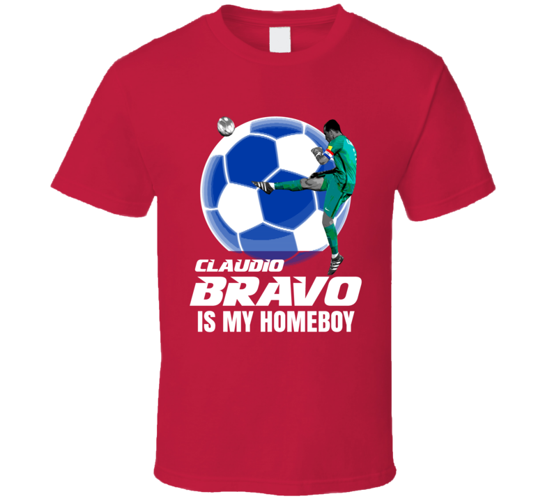 Claudio Bravo Is My Homeboy Team Chile Copa America Cup Soccer Futball T Shirt
