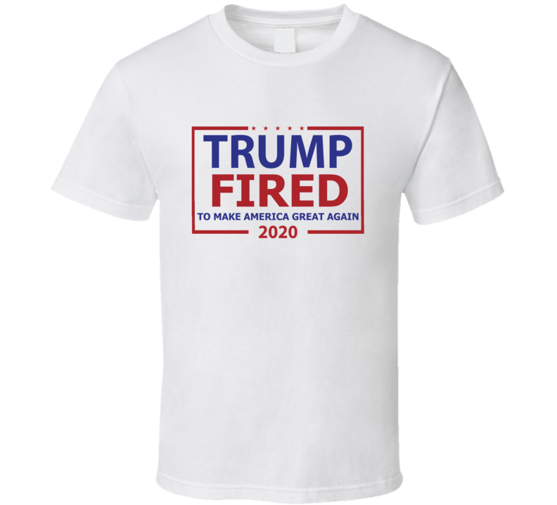 President Donald Trump Fired To Make America Great Again Election 2020 T Shirt
