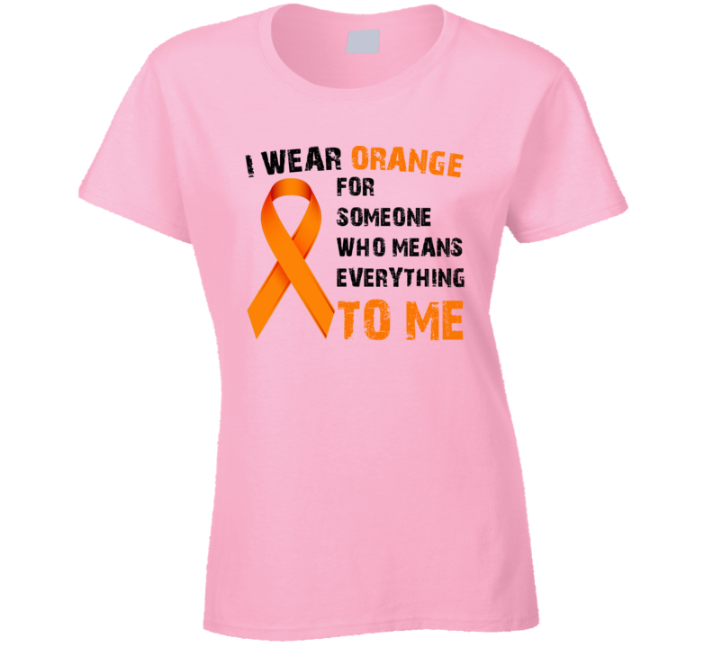 I Wear Orange For Someone Who Means Everything To Me Cancer Ladies T Shirt