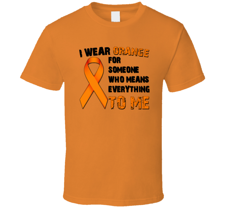 I Wear Orange For Someone Who Means Everything To Me Cancer  T Shirt