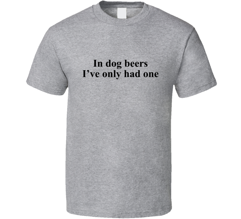 In Dog Beers I've Only Had One Funny  T Shirt