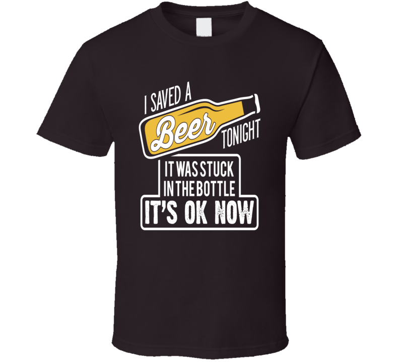 I Saved A Beer Tonight T Shirt