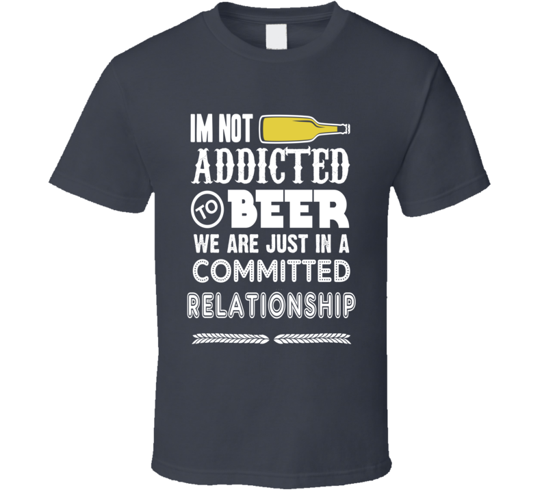 I'm Not Addicted To Beer T Shirt
